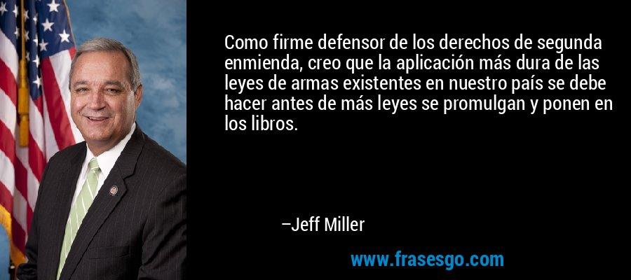 Como firme defensor de los derechos de segunda enmienda, creo que la aplicación más dura de las leyes de armas existentes en nuestro país se debe hacer antes de más leyes se promulgan y ponen en los libros. – Jeff Miller
