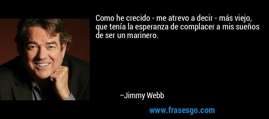 Como he crecido - me atrevo a decir - más viejo, que tenía la esperanza de complacer a mis sueños de ser un marinero. – Jimmy Webb