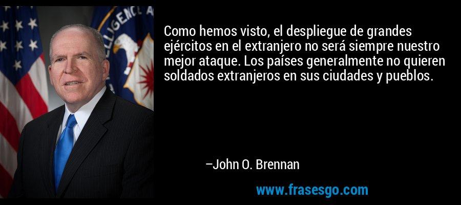 Como hemos visto, el despliegue de grandes ejércitos en el extranjero no será siempre nuestro mejor ataque. Los países generalmente no quieren soldados extranjeros en sus ciudades y pueblos. – John O. Brennan