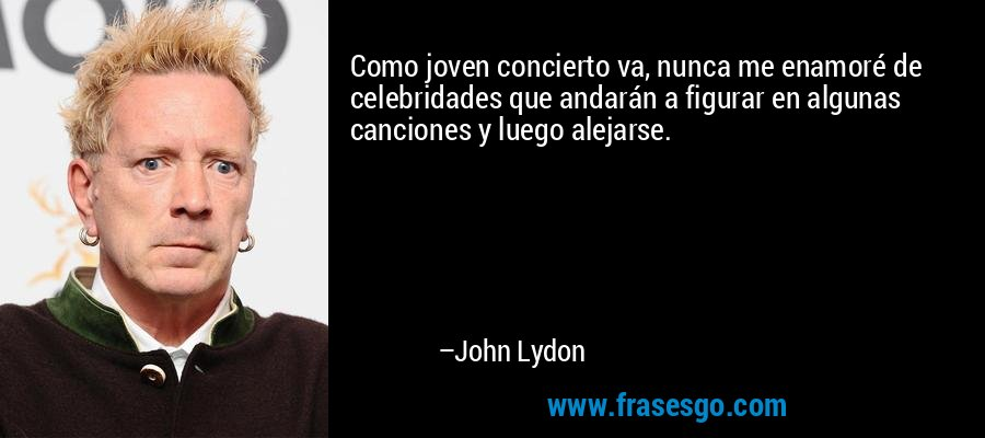 Como joven concierto va, nunca me enamoré de celebridades que andarán a figurar en algunas canciones y luego alejarse. – John Lydon