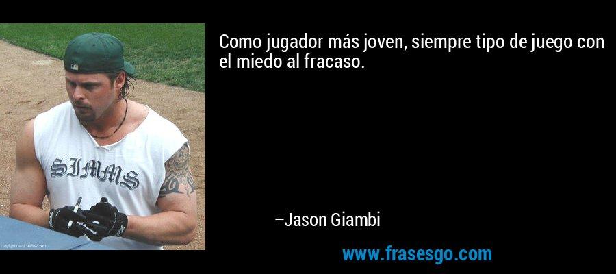 Como jugador más joven, siempre tipo de juego con el miedo al fracaso. – Jason Giambi