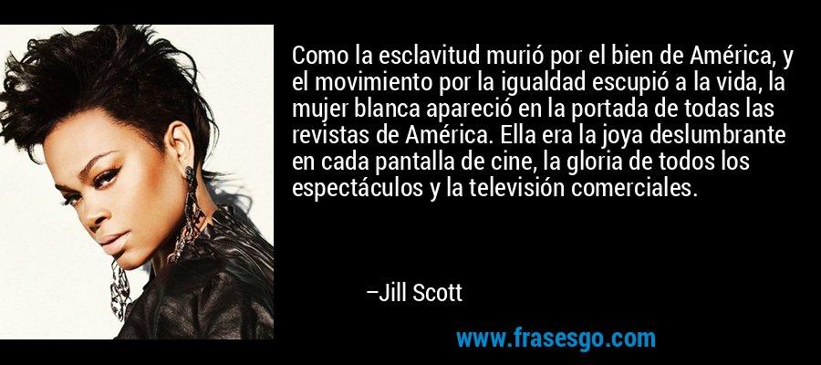 Como la esclavitud murió por el bien de América, y el movimiento por la igualdad escupió a la vida, la mujer blanca apareció en la portada de todas las revistas de América. Ella era la joya deslumbrante en cada pantalla de cine, la gloria de todos los espectáculos y la televisión comerciales. – Jill Scott