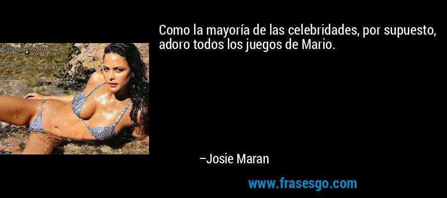Como la mayoría de las celebridades, por supuesto, adoro todos los juegos de Mario. – Josie Maran