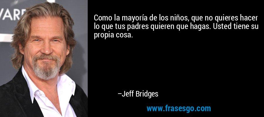 Como la mayoría de los niños, que no quieres hacer lo que tus padres quieren que hagas. Usted tiene su propia cosa. – Jeff Bridges