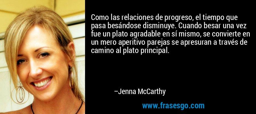 Como las relaciones de progreso, el tiempo que pasa besándose disminuye. Cuando besar una vez fue un plato agradable en sí mismo, se convierte en un mero aperitivo parejas se apresuran a través de camino al plato principal. – Jenna McCarthy