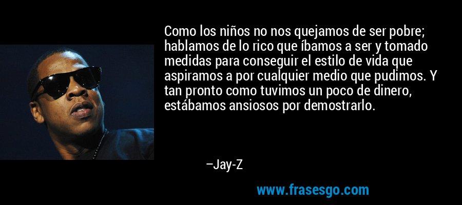 Como los niños no nos quejamos de ser pobre; hablamos de lo rico que íbamos a ser y tomado medidas para conseguir el estilo de vida que aspiramos a por cualquier medio que pudimos. Y tan pronto como tuvimos un poco de dinero, estábamos ansiosos por demostrarlo. – Jay-Z
