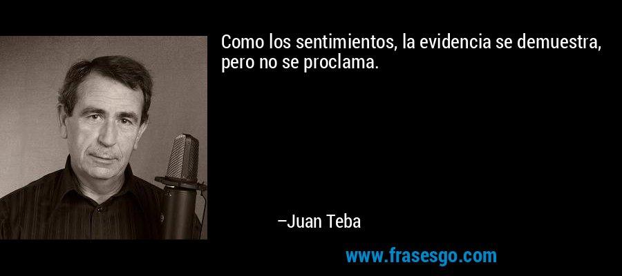 Como los sentimientos, la evidencia se demuestra, pero no se proclama. – Juan Teba