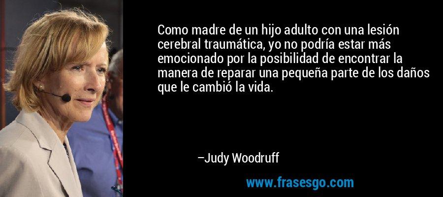 Como madre de un hijo adulto con una lesión cerebral traumática, yo no podría estar más emocionado por la posibilidad de encontrar la manera de reparar una pequeña parte de los daños que le cambió la vida. – Judy Woodruff