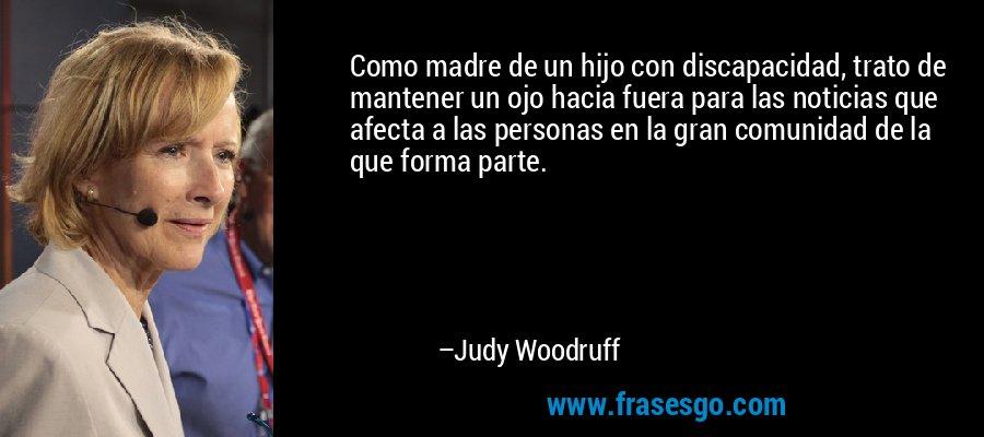 Como madre de un hijo con discapacidad, trato de mantener un ojo hacia fuera para las noticias que afecta a las personas en la gran comunidad de la que forma parte. – Judy Woodruff