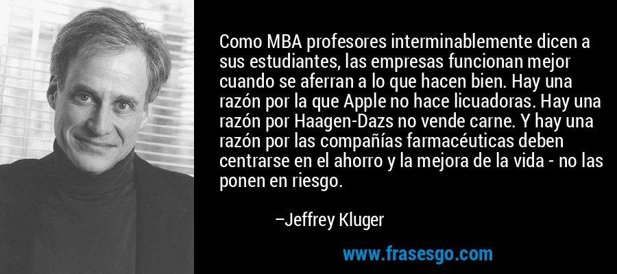 Como MBA profesores interminablemente dicen a sus estudiantes, las empresas funcionan mejor cuando se aferran a lo que hacen bien. Hay una razón por la que Apple no hace licuadoras. Hay una razón por Haagen-Dazs no vende carne. Y hay una razón por las compañías farmacéuticas deben centrarse en el ahorro y la mejora de la vida - no las ponen en riesgo. – Jeffrey Kluger