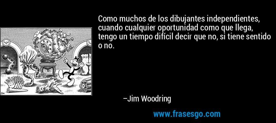 Como muchos de los dibujantes independientes, cuando cualquier oportunidad como que llega, tengo un tiempo difícil decir que no, si tiene sentido o no. – Jim Woodring