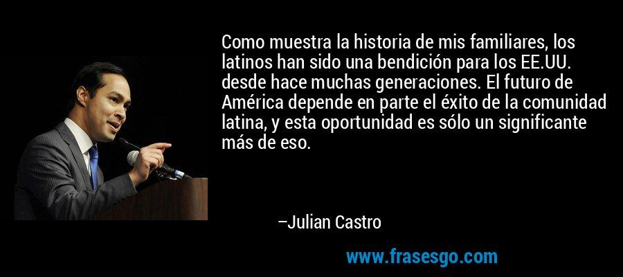 Como muestra la historia de mis familiares, los latinos han sido una bendición para los EE.UU. desde hace muchas generaciones. El futuro de América depende en parte el éxito de la comunidad latina, y esta oportunidad es sólo un significante más de eso. – Julian Castro