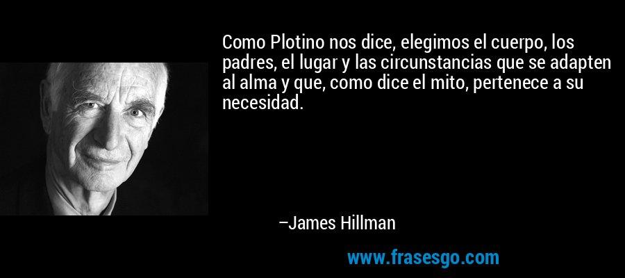 Como Plotino nos dice, elegimos el cuerpo, los padres, el lugar y las circunstancias que se adapten al alma y que, como dice el mito, pertenece a su necesidad. – James Hillman