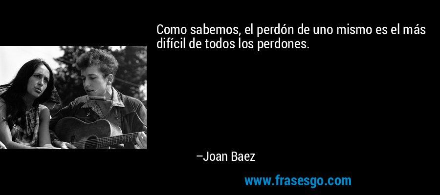 Como sabemos, el perdón de uno mismo es el más difícil de todos los perdones. – Joan Baez