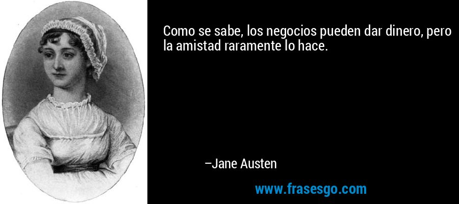 Como se sabe, los negocios pueden dar dinero, pero la amistad raramente lo hace. – Jane Austen