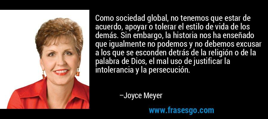 Como sociedad global, no tenemos que estar de acuerdo, apoyar o tolerar el estilo de vida de los demás. Sin embargo, la historia nos ha enseñado que igualmente no podemos y no debemos excusar a los que se esconden detrás de la religión o de la palabra de Dios, el mal uso de justificar la intolerancia y la persecución. – Joyce Meyer