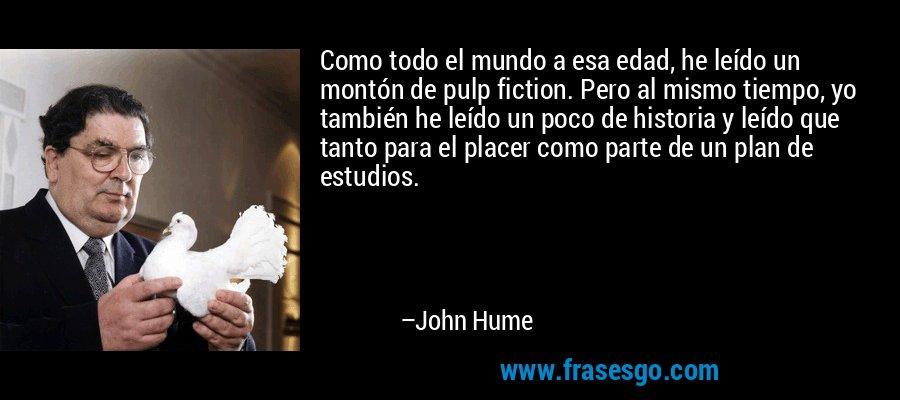 Como todo el mundo a esa edad, he leído un montón de pulp fiction. Pero al mismo tiempo, yo también he leído un poco de historia y leído que tanto para el placer como parte de un plan de estudios. – John Hume