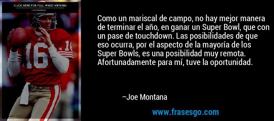 Como un mariscal de campo, no hay mejor manera de terminar el año, en ganar un Super Bowl, que con un pase de touchdown. Las posibilidades de que eso ocurra, por el aspecto de la mayoría de los Super Bowls, es una posibilidad muy remota. Afortunadamente para mí, tuve la oportunidad. – Joe Montana