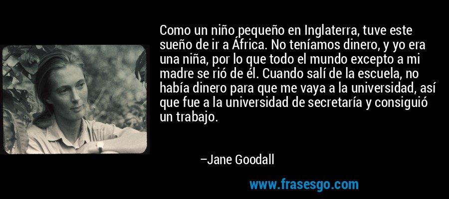 Como un niño pequeño en Inglaterra, tuve este sueño de ir a África. No teníamos dinero, y yo era una niña, por lo que todo el mundo excepto a mi madre se rió de él. Cuando salí de la escuela, no había dinero para que me vaya a la universidad, así que fue a la universidad de secretaría y consiguió un trabajo. – Jane Goodall