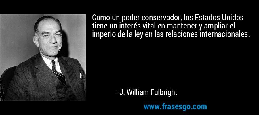 Como un poder conservador, los Estados Unidos tiene un interés vital en mantener y ampliar el imperio de la ley en las relaciones internacionales. – J. William Fulbright