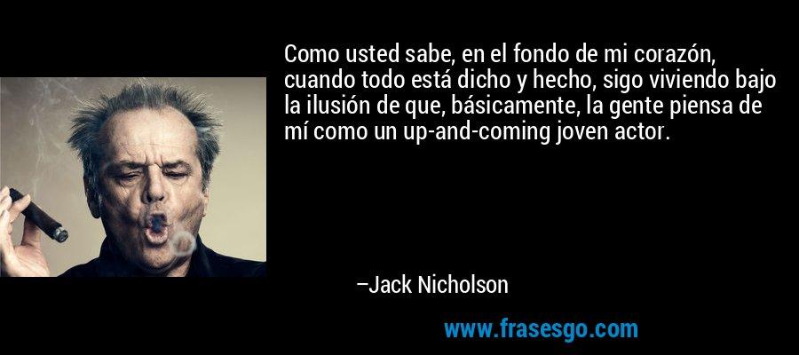 Como usted sabe, en el fondo de mi corazón, cuando todo está dicho y hecho, sigo viviendo bajo la ilusión de que, básicamente, la gente piensa de mí como un up-and-coming joven actor. – Jack Nicholson