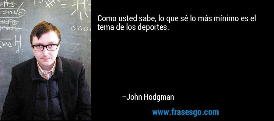 Como usted sabe, lo que sé lo más mínimo es el tema de los deportes. – John Hodgman