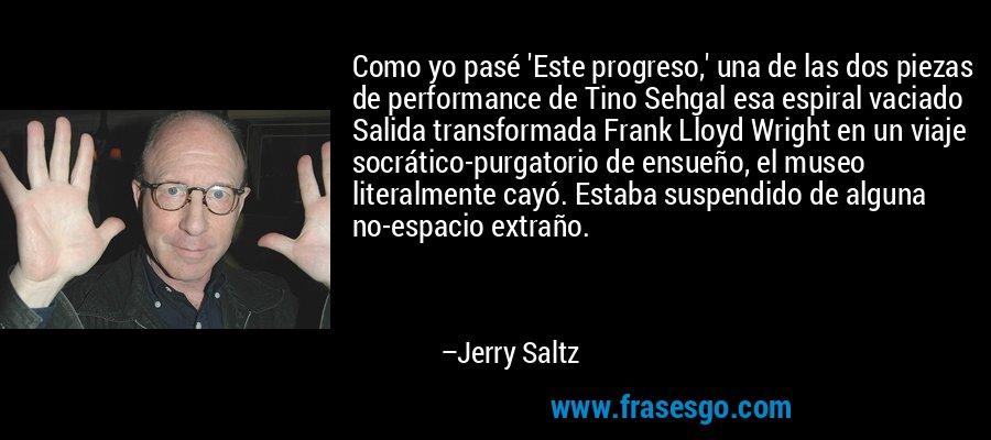 Como yo pasé 'Este progreso,' una de las dos piezas de performance de Tino Sehgal esa espiral vaciado Salida transformada Frank Lloyd Wright en un viaje socrático-purgatorio de ensueño, el museo literalmente cayó. Estaba suspendido de alguna no-espacio extraño. – Jerry Saltz