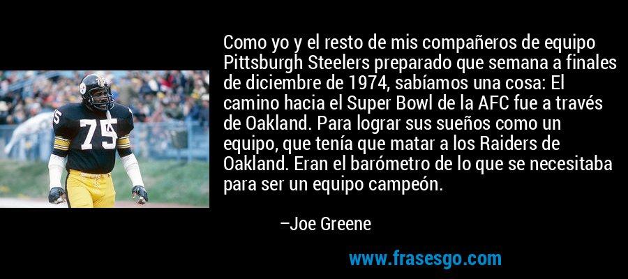 Como yo y el resto de mis compañeros de equipo Pittsburgh Steelers preparado que semana a finales de diciembre de 1974, sabíamos una cosa: El camino hacia el Super Bowl de la AFC fue a través de Oakland. Para lograr sus sueños como un equipo, que tenía que matar a los Raiders de Oakland. Eran el barómetro de lo que se necesitaba para ser un equipo campeón. – Joe Greene