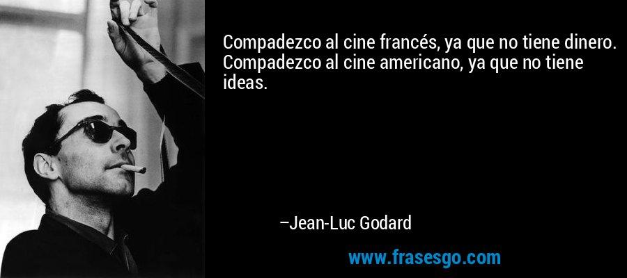 Compadezco al cine francés, ya que no tiene dinero. Compadezco al cine americano, ya que no tiene ideas. – Jean-Luc Godard
