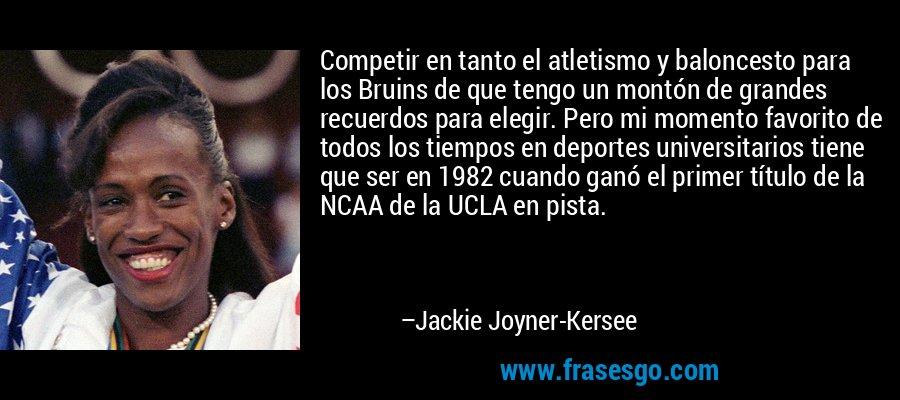 Competir en tanto el atletismo y baloncesto para los Bruins de que tengo un montón de grandes recuerdos para elegir. Pero mi momento favorito de todos los tiempos en deportes universitarios tiene que ser en 1982 cuando ganó el primer título de la NCAA de la UCLA en pista. – Jackie Joyner-Kersee