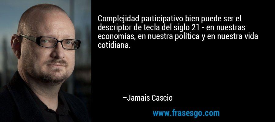 Complejidad participativo bien puede ser el descriptor de tecla del siglo 21 - en nuestras economías, en nuestra política y en nuestra vida cotidiana. – Jamais Cascio