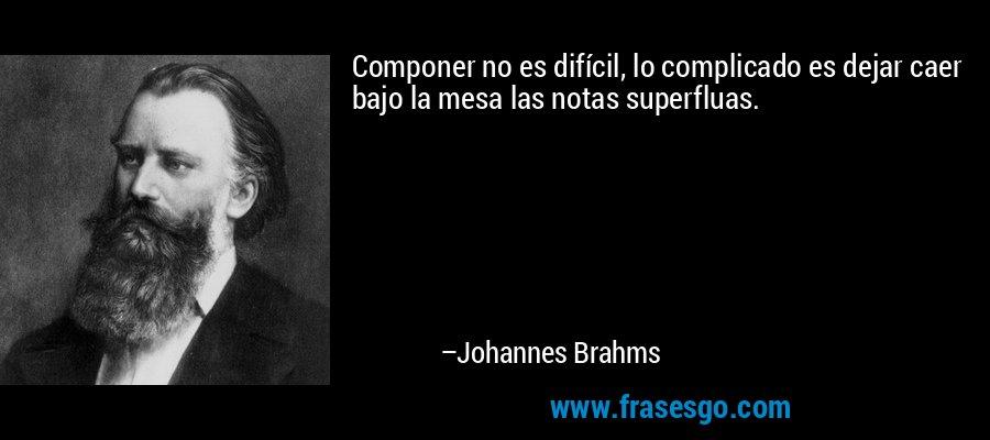 Componer no es difícil, lo complicado es dejar caer bajo la mesa las notas superfluas. – Johannes Brahms