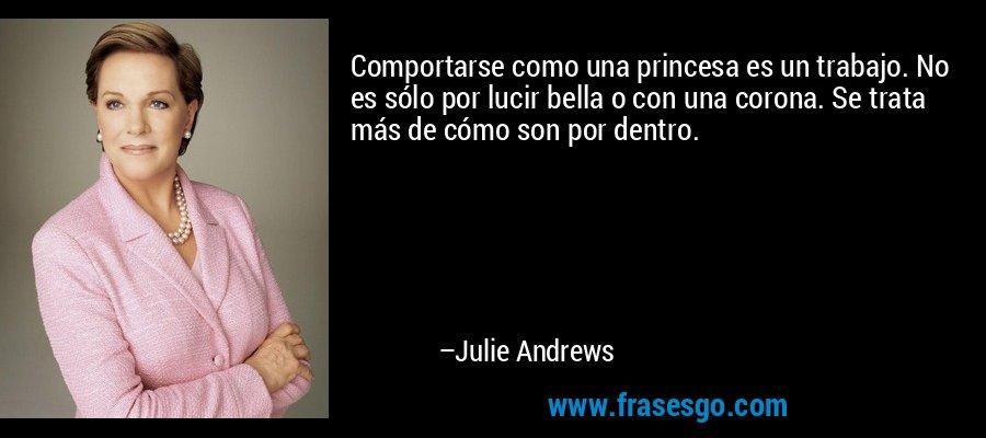 Comportarse como una princesa es un trabajo. No es sólo por lucir bella o con una corona. Se trata más de cómo son por dentro. – Julie Andrews