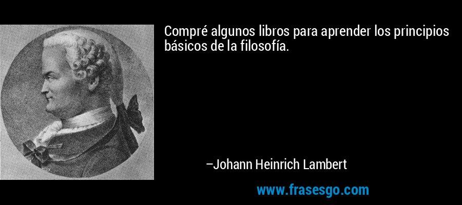 Compré algunos libros para aprender los principios básicos de la filosofía. – Johann Heinrich Lambert