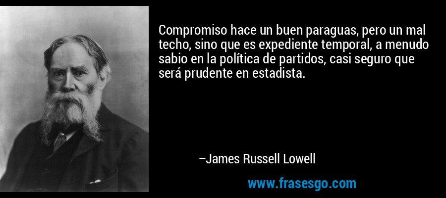 Compromiso hace un buen paraguas, pero un mal techo, sino que es expediente temporal, a menudo sabio en la política de partidos, casi seguro que será prudente en estadista. – James Russell Lowell
