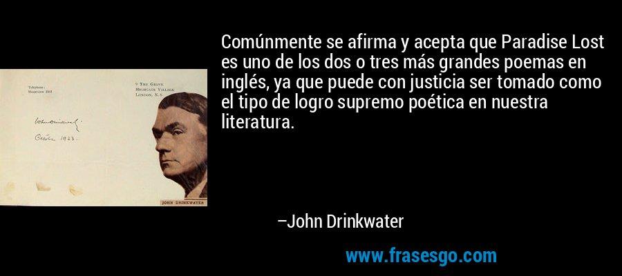 Comúnmente se afirma y acepta que Paradise Lost es uno de los dos o tres más grandes poemas en inglés, ya que puede con justicia ser tomado como el tipo de logro supremo poética en nuestra literatura. – John Drinkwater