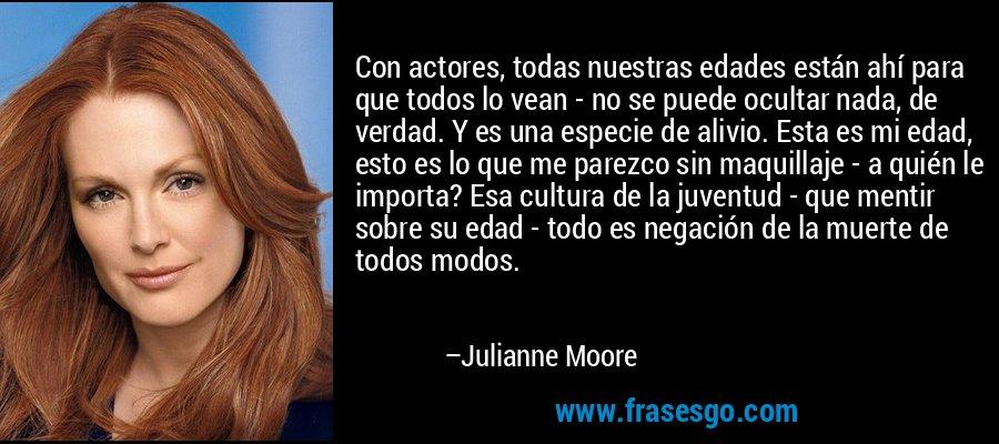 Con actores, todas nuestras edades están ahí para que todos lo vean - no se puede ocultar nada, de verdad. Y es una especie de alivio. Esta es mi edad, esto es lo que me parezco sin maquillaje - a quién le importa? Esa cultura de la juventud - que mentir sobre su edad - todo es negación de la muerte de todos modos. – Julianne Moore