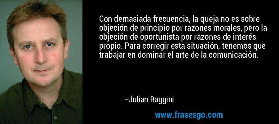 Con demasiada frecuencia, la queja no es sobre objeción de principio por razones morales, pero la objeción de oportunista por razones de interés propio. Para corregir esta situación, tenemos que trabajar en dominar el arte de la comunicación. – Julian Baggini