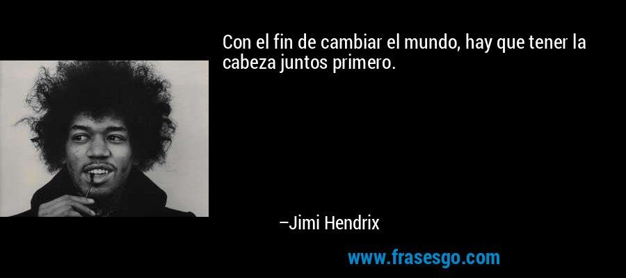 Con el fin de cambiar el mundo, hay que tener la cabeza juntos primero. – Jimi Hendrix