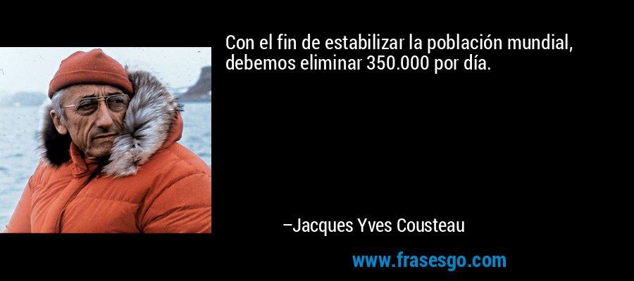 Con el fin de estabilizar la población mundial, debemos eliminar 350.000 por día. – Jacques Yves Cousteau