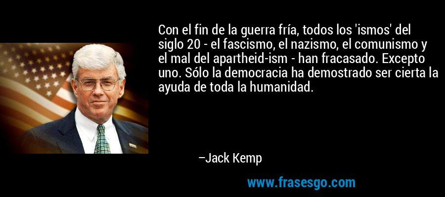 Con el fin de la guerra fría, todos los 'ismos' del siglo 20 - el fascismo, el nazismo, el comunismo y el mal del apartheid-ism - han fracasado. Excepto uno. Sólo la democracia ha demostrado ser cierta la ayuda de toda la humanidad. – Jack Kemp