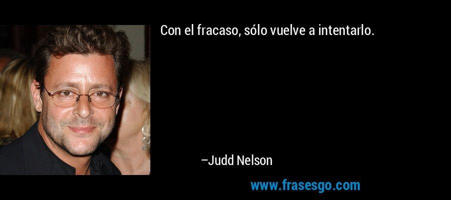 Con el fracaso, sólo vuelve a intentarlo. – Judd Nelson