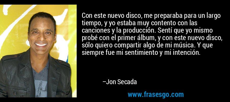 Con este nuevo disco, me preparaba para un largo tiempo, y yo estaba muy contento con las canciones y la producción. Sentí que yo mismo probé con el primer álbum, y con este nuevo disco, sólo quiero compartir algo de mi música. Y que siempre fue mi sentimiento y mi intención. – Jon Secada