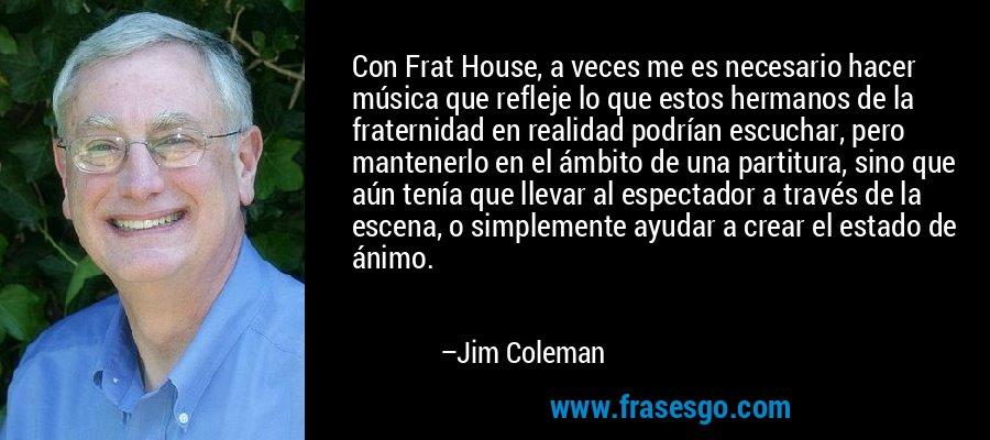 Con Frat House, a veces me es necesario hacer música que refleje lo que estos hermanos de la fraternidad en realidad podrían escuchar, pero mantenerlo en el ámbito de una partitura, sino que aún tenía que llevar al espectador a través de la escena, o simplemente ayudar a crear el estado de ánimo. – Jim Coleman