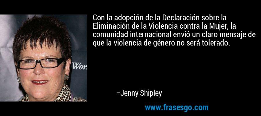 Con la adopción de la Declaración sobre la Eliminación de la Violencia contra la Mujer, la comunidad internacional envió un claro mensaje de que la violencia de género no será tolerado. – Jenny Shipley