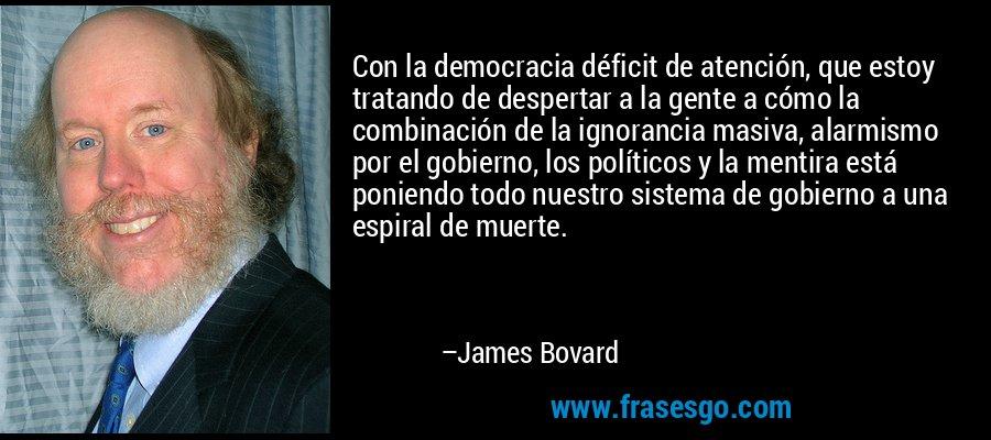 Con la democracia déficit de atención, que estoy tratando de despertar a la gente a cómo la combinación de la ignorancia masiva, alarmismo por el gobierno, los políticos y la mentira está poniendo todo nuestro sistema de gobierno a una espiral de muerte. – James Bovard