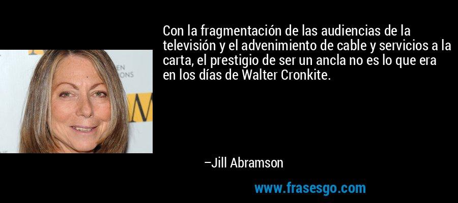 Con la fragmentación de las audiencias de la televisión y el advenimiento de cable y servicios a la carta, el prestigio de ser un ancla no es lo que era en los días de Walter Cronkite. – Jill Abramson
