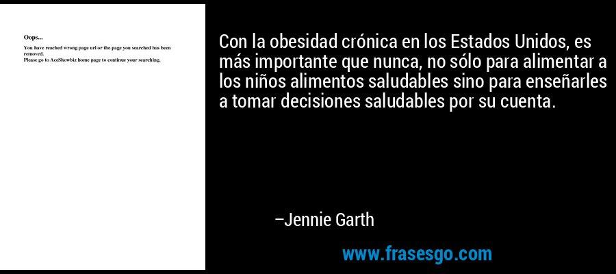 Con la obesidad crónica en los Estados Unidos, es más importante que nunca, no sólo para alimentar a los niños alimentos saludables sino para enseñarles a tomar decisiones saludables por su cuenta. – Jennie Garth