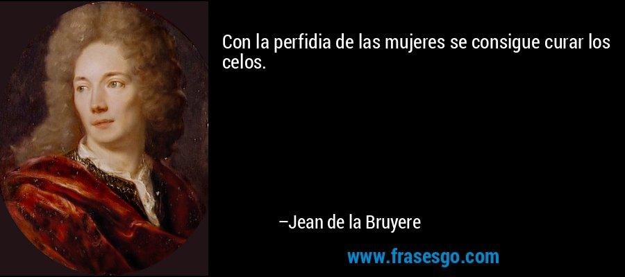 Con la perfidia de las mujeres se consigue curar los celos. – Jean de la Bruyere