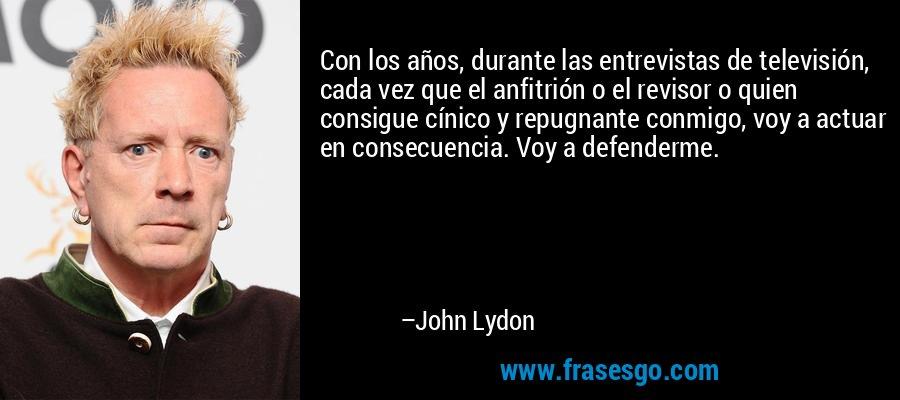 Con los años, durante las entrevistas de televisión, cada vez que el anfitrión o el revisor o quien consigue cínico y repugnante conmigo, voy a actuar en consecuencia. Voy a defenderme. – John Lydon